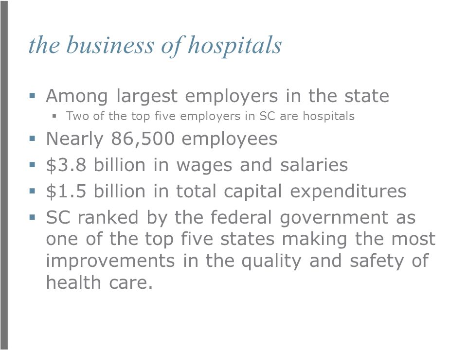 the business of hospitals  Among largest employers in the state  Two of the top five employers in SC are hospitals  Nearly 86,500 employees  $3.8 billion in wages and salaries  $1.5 billion in total capital expenditures  SC ranked by the federal government as one of the top five states making the most improvements in the quality and safety of health care.