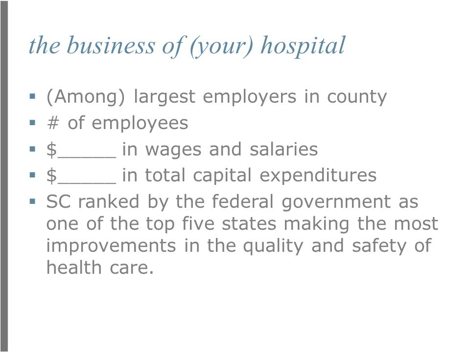 the business of (your) hospital  (Among) largest employers in county  # of employees  $_____ in wages and salaries  $_____ in total capital expenditures  SC ranked by the federal government as one of the top five states making the most improvements in the quality and safety of health care.