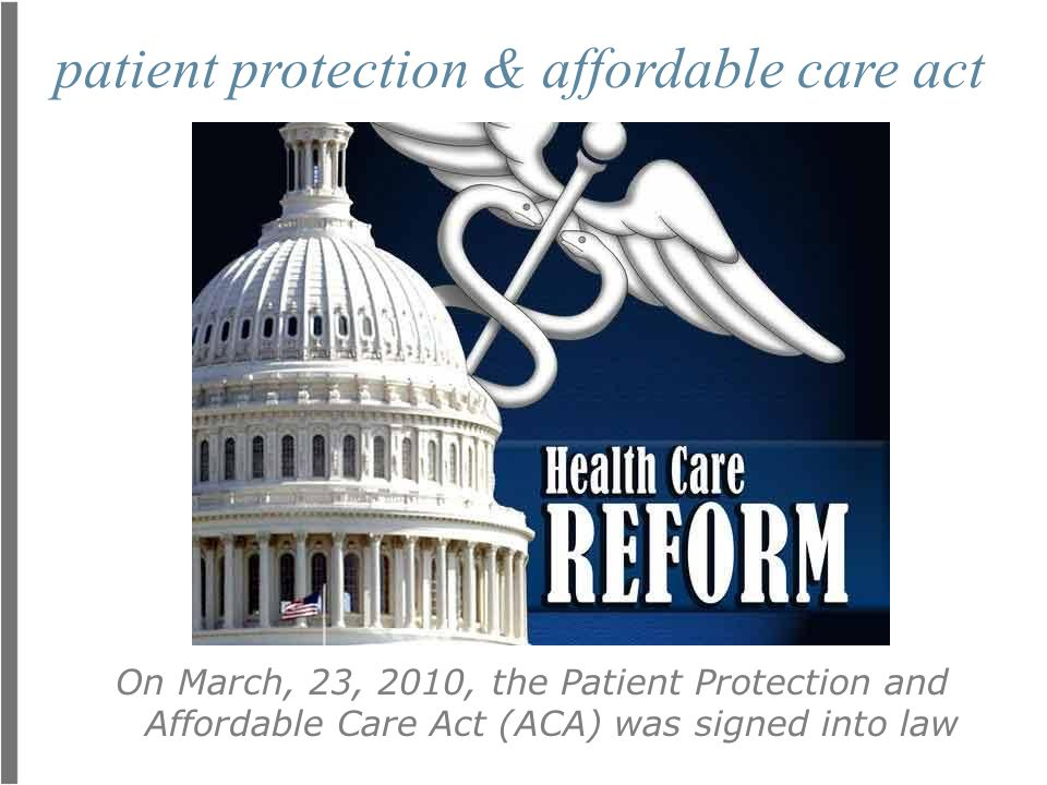 patient protection & affordable care act On March, 23, 2010, the Patient Protection and Affordable Care Act (ACA) was signed into law