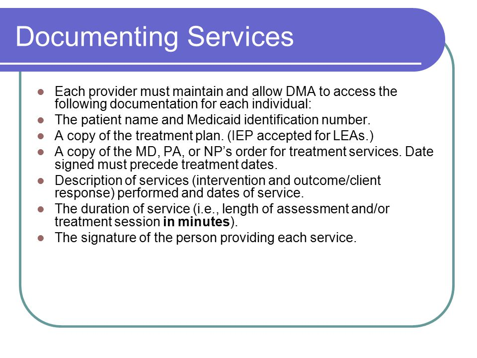 Documenting Services Each provider must maintain and allow DMA to access the following documentation for each individual: The patient name and Medicaid identification number.