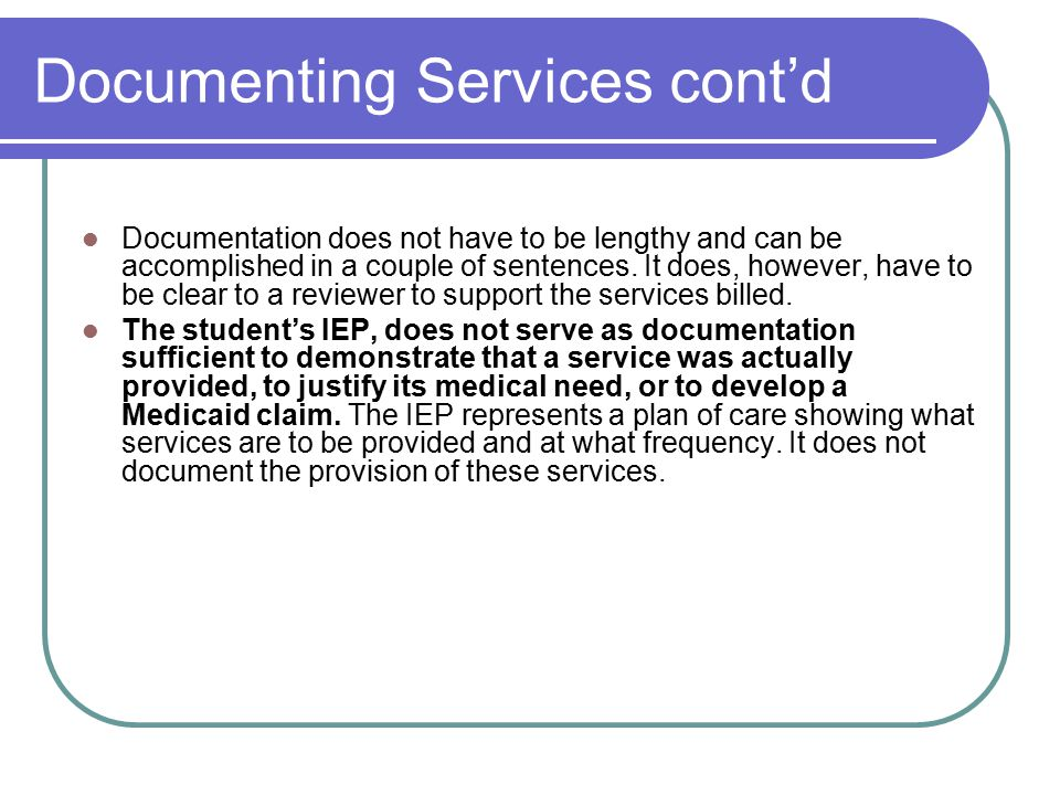 Documenting Services cont'd Documentation does not have to be lengthy and can be accomplished in a couple of sentences. It does, however, have to be c