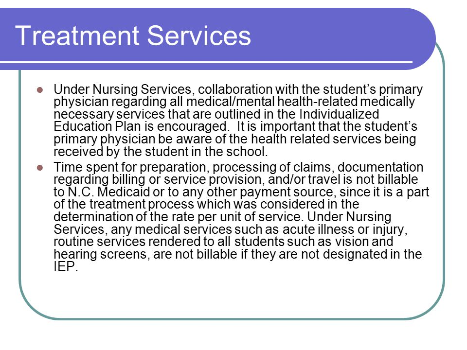 Treatment Services Under Nursing Services, collaboration with the student's primary physician regarding all medical/mental health-related medically necessary services that are outlined in the Individualized Education Plan is encouraged.
