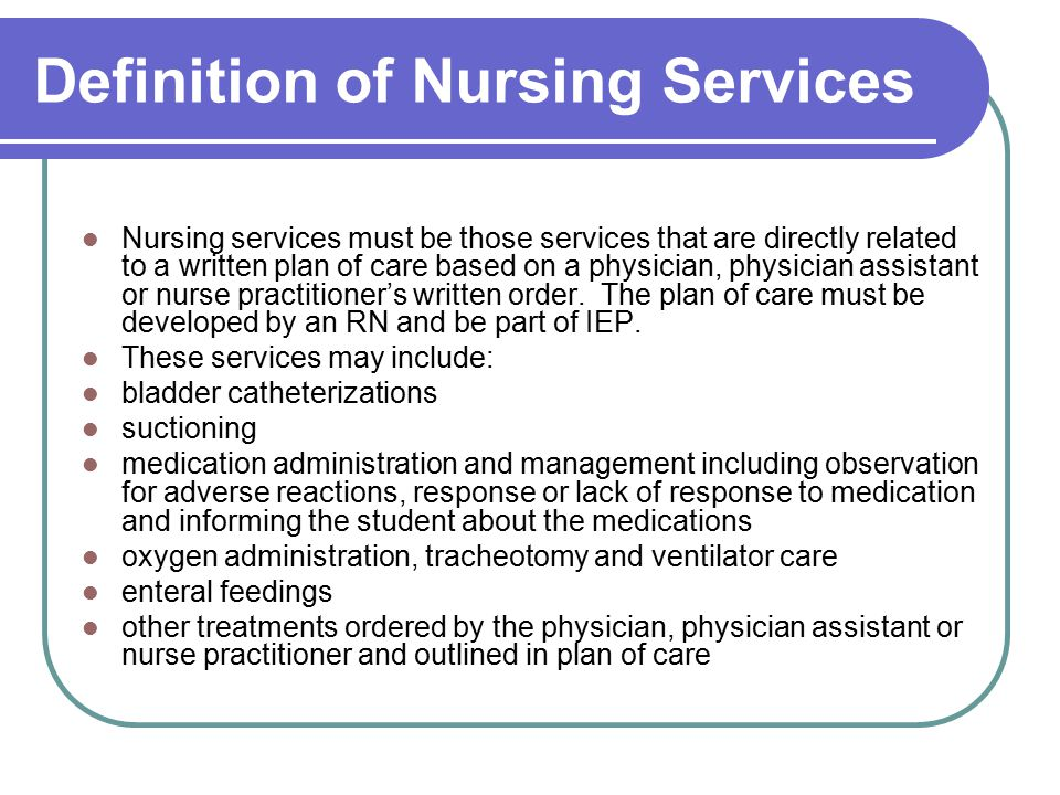 Definition of Nursing Services Nursing services must be those services that are directly related to a written plan of care based on a physician, physician assistant or nurse practitioner's written order.
