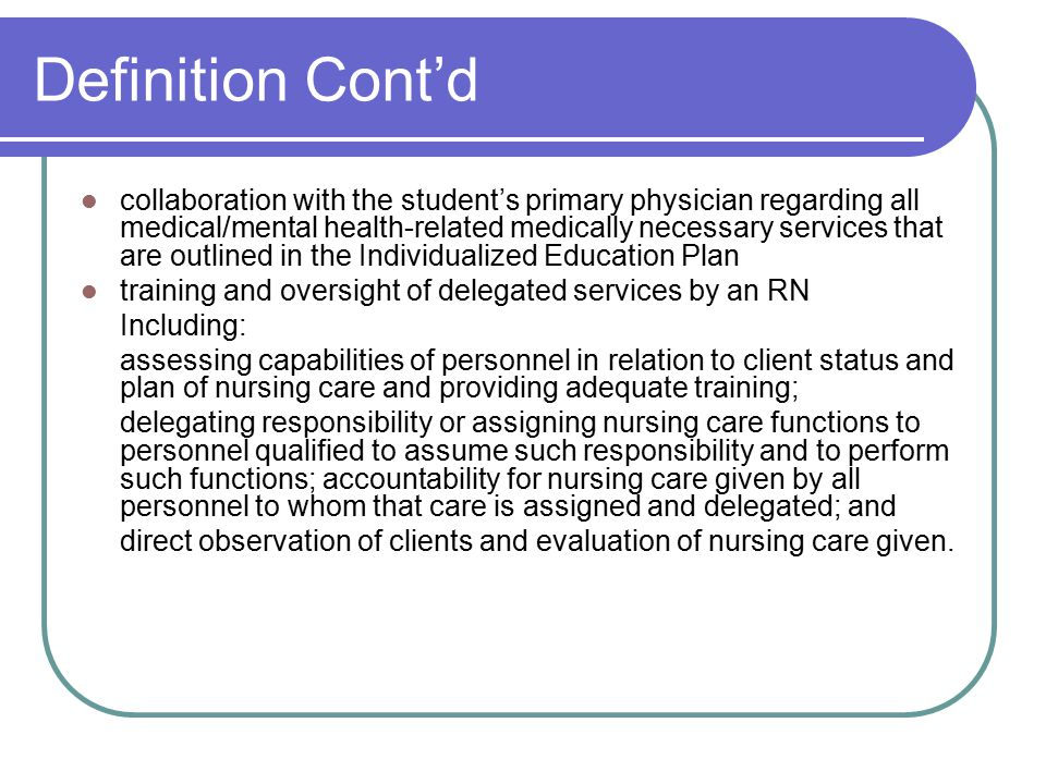 Definition Cont'd collaboration with the student's primary physician regarding all medical/mental health-related medically necessary services that are outlined in the Individualized Education Plan training and oversight of delegated services by an RN Including: assessing capabilities of personnel in relation to client status and plan of nursing care and providing adequate training; delegating responsibility or assigning nursing care functions to personnel qualified to assume such responsibility and to perform such functions; accountability for nursing care given by all personnel to whom that care is assigned and delegated; and direct observation of clients and evaluation of nursing care given.
