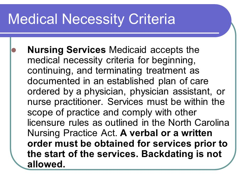 Medical Necessity Criteria Nursing Services Medicaid accepts the medical necessity criteria for beginning, continuing, and terminating treatment as documented in an established plan of care ordered by a physician, physician assistant, or nurse practitioner.