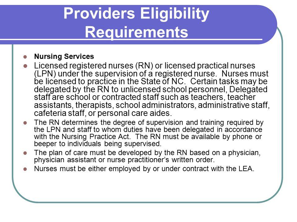 Providers Eligibility Requirements Nursing Services Licensed registered nurses (RN) or licensed practical nurses (LPN) under the supervision of a registered nurse.