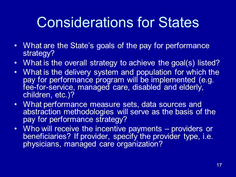 17 Considerations for States What are the State's goals of the pay for performance strategy.