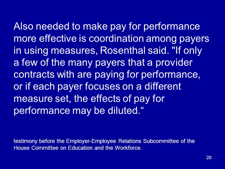 20 Also needed to make pay for performance more effective is coordination among payers in using measures, Rosenthal said.