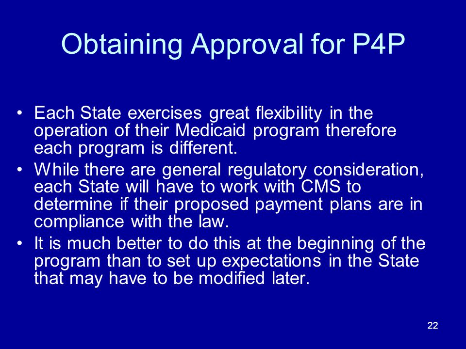 22 Obtaining Approval for P4P Each State exercises great flexibility in the operation of their Medicaid program therefore each program is different.