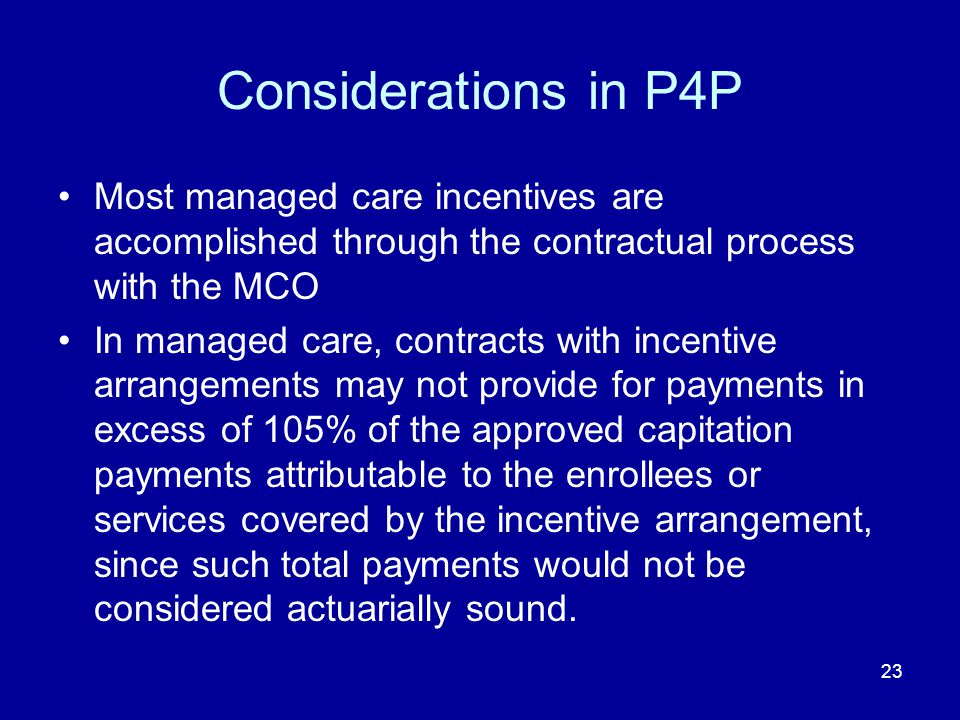 23 Considerations in P4P Most managed care incentives are accomplished through the contractual process with the MCO In managed care, contracts with incentive arrangements may not provide for payments in excess of 105% of the approved capitation payments attributable to the enrollees or services covered by the incentive arrangement, since such total payments would not be considered actuarially sound.