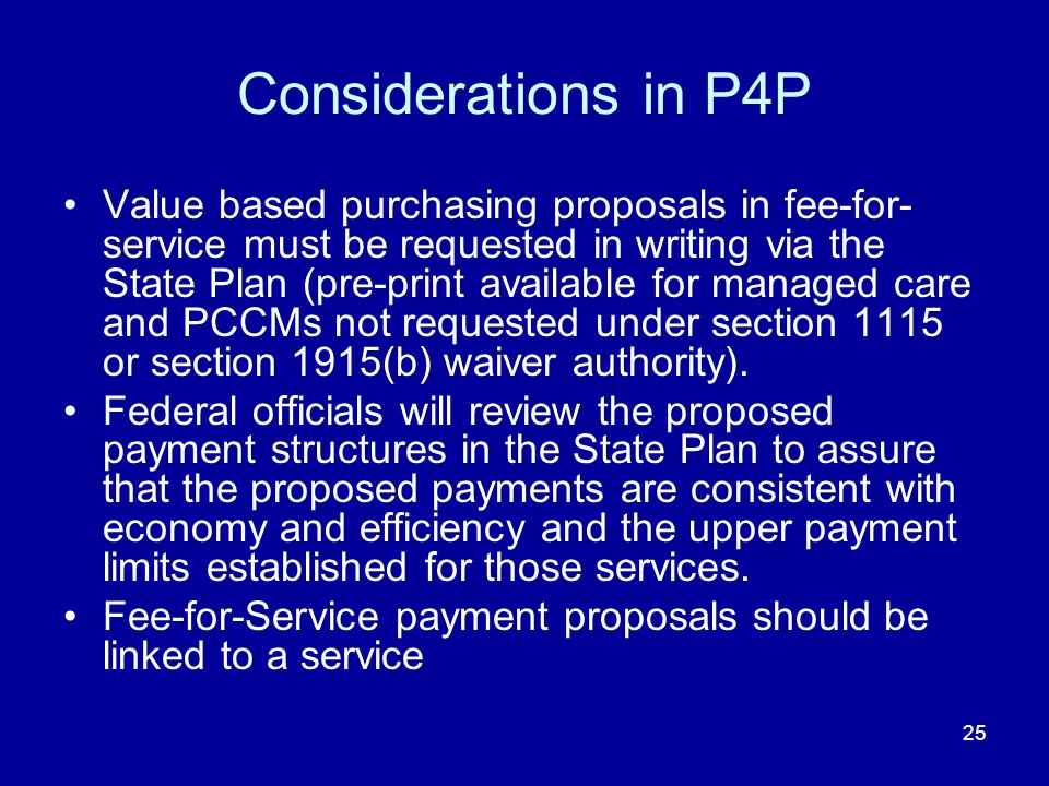 25 Considerations in P4P Value based purchasing proposals in fee-for- service must be requested in writing via the State Plan (pre-print available for managed care and PCCMs not requested under section 1115 or section 1915(b) waiver authority).