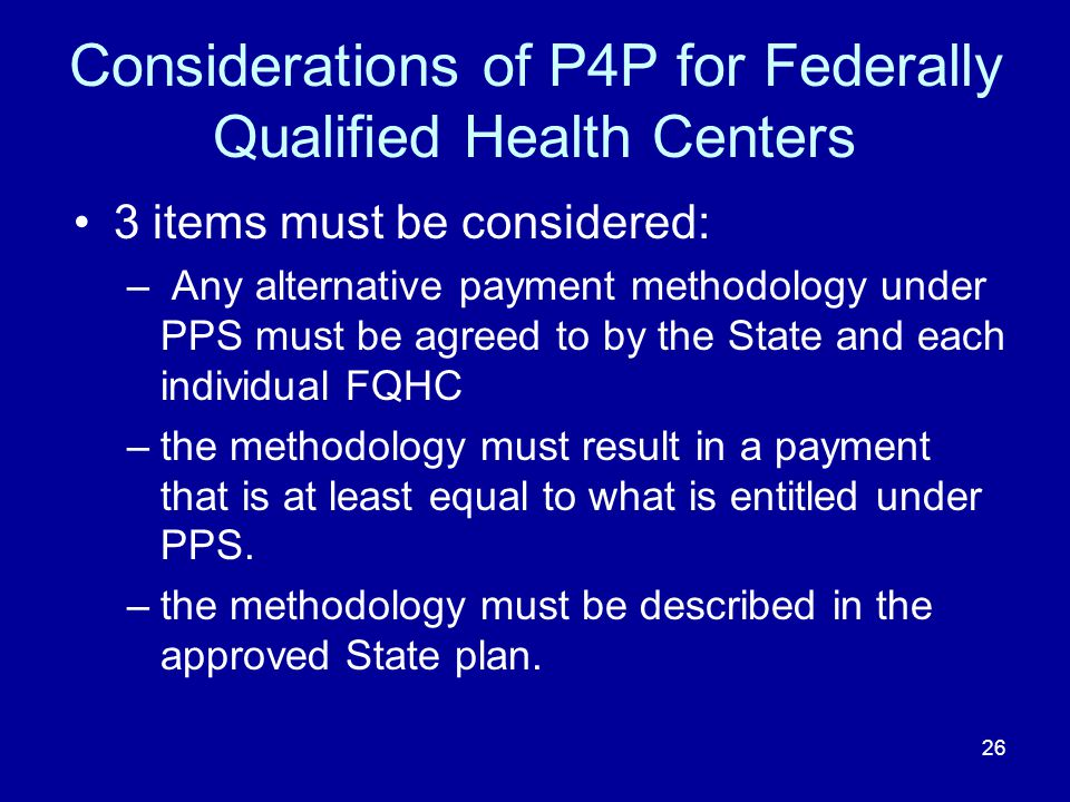 26 Considerations of P4P for Federally Qualified Health Centers 3 items must be considered: – Any alternative payment methodology under PPS must be agreed to by the State and each individual FQHC –the methodology must result in a payment that is at least equal to what is entitled under PPS.