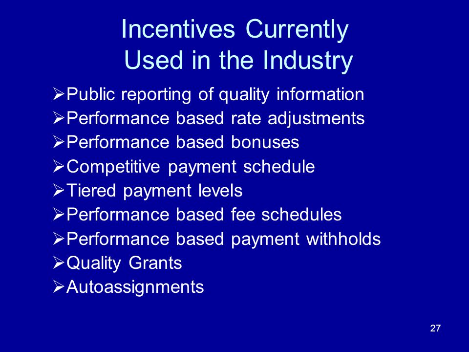 27 Incentives Currently Used in the Industry  Public reporting of quality information  Performance based rate adjustments  Performance based bonuses  Competitive payment schedule  Tiered payment levels  Performance based fee schedules  Performance based payment withholds  Quality Grants  Autoassignments