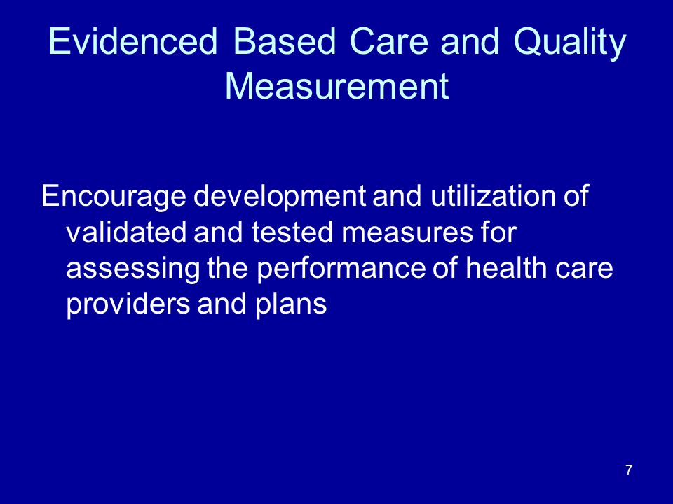 7 Evidenced Based Care and Quality Measurement Encourage development and utilization of validated and tested measures for assessing the performance of health care providers and plans