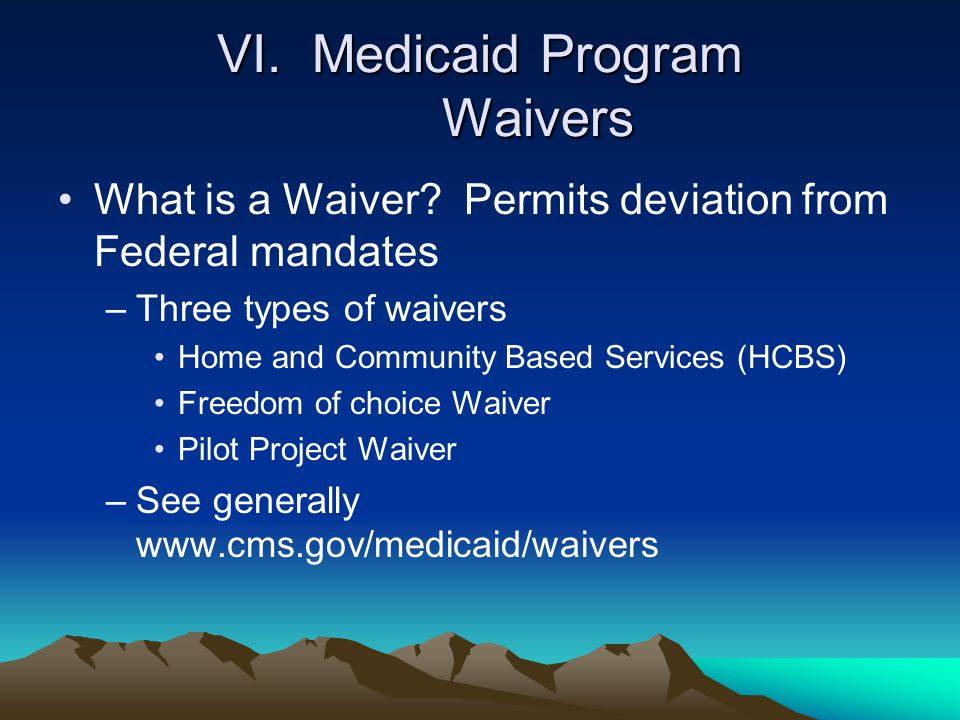 VI. Medicaid Program Waivers What is a Waiver? Permits deviation from Federal mandates –Three types of waivers Home and Community Based Services (HCBS