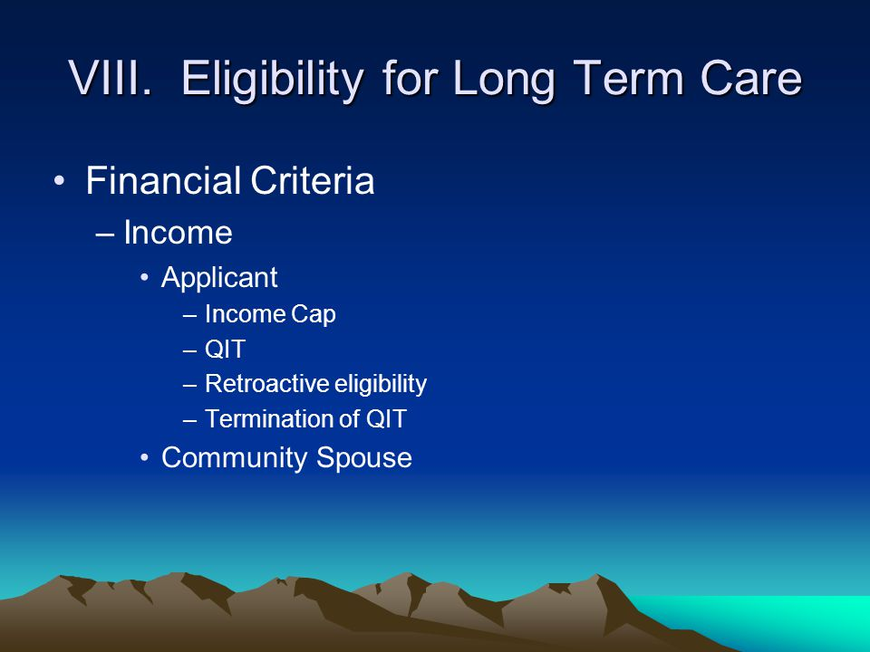 VIII. Eligibility for Long Term Care Financial Criteria –Income Applicant –Income Cap –QIT –Retroactive eligibility –Termination of QIT Community Spou