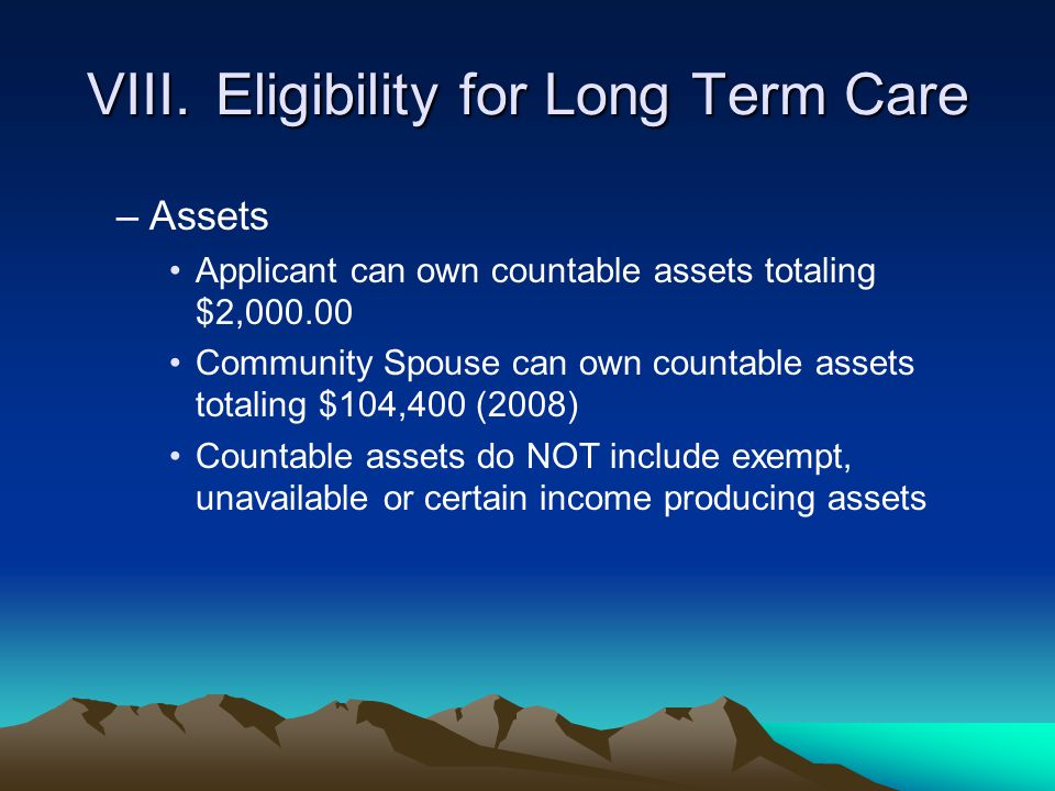 VIII.Eligibility for Long Term Care –Assets Applicant can own countable assets totaling $2,000.00 Community Spouse can own countable assets totaling $