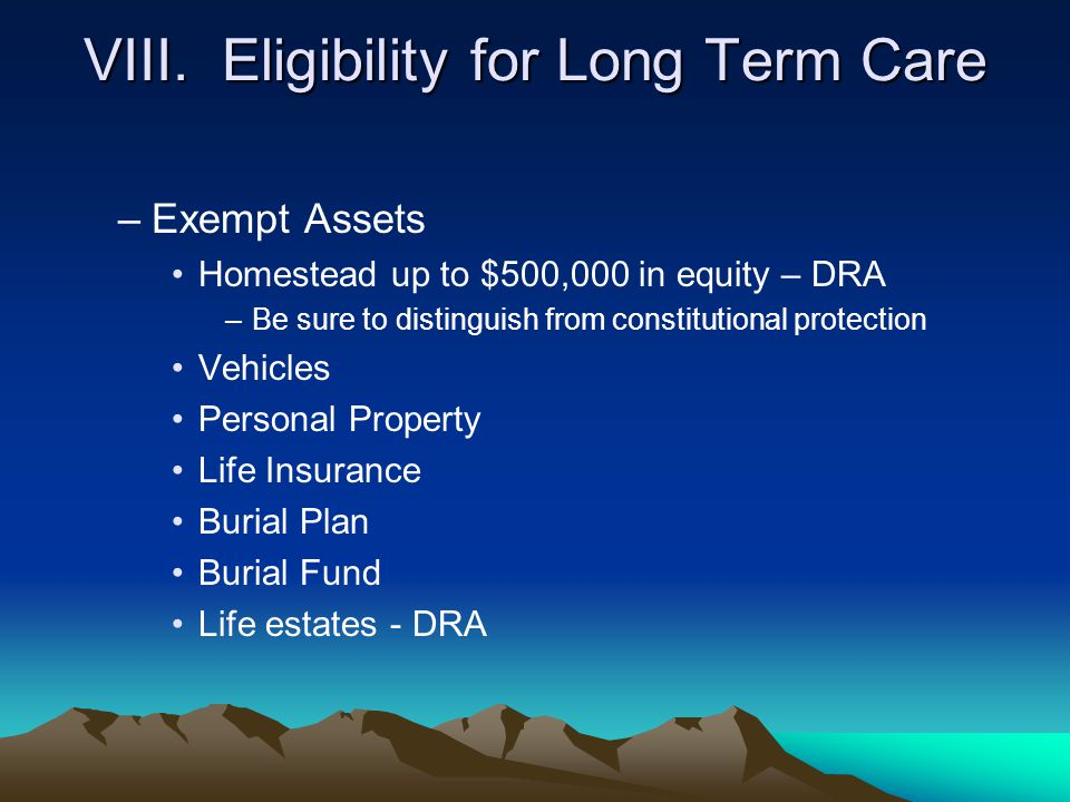 VIII. Eligibility for Long Term Care –Exempt Assets Homestead up to $500,000 in equity – DRA –Be sure to distinguish from constitutional protection Ve