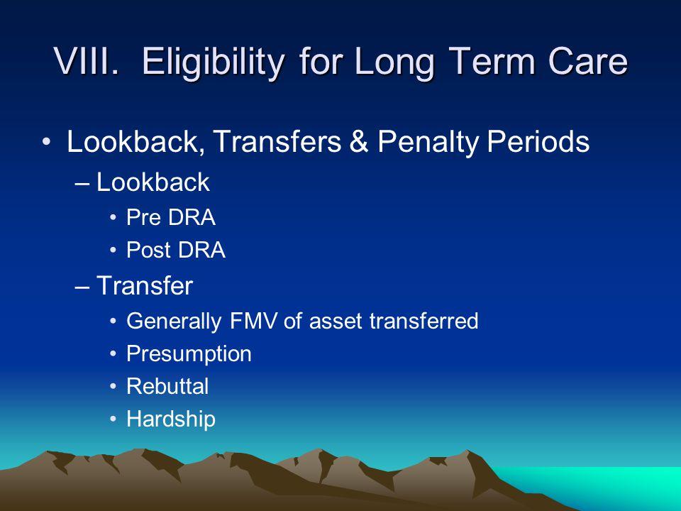 VIII. Eligibility for Long Term Care Lookback, Transfers & Penalty Periods –Lookback Pre DRA Post DRA –Transfer Generally FMV of asset transferred Pre