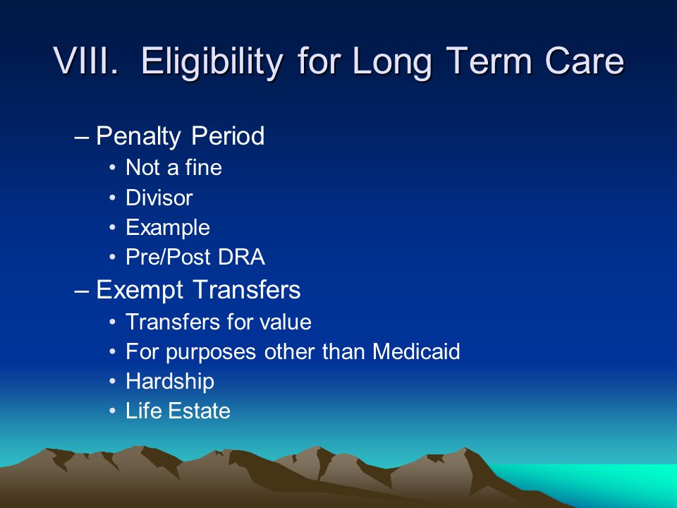 VIII. Eligibility for Long Term Care –Penalty Period Not a fine Divisor Example Pre/Post DRA –Exempt Transfers Transfers for value For purposes other
