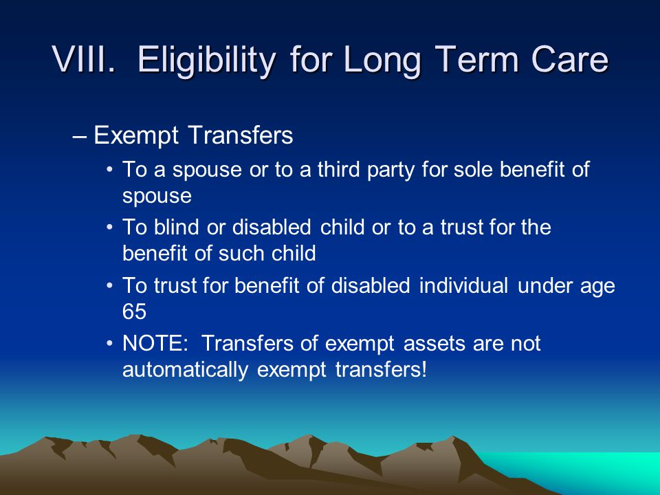 VIII. Eligibility for Long Term Care –Exempt Transfers To a spouse or to a third party for sole benefit of spouse To blind or disabled child or to a t