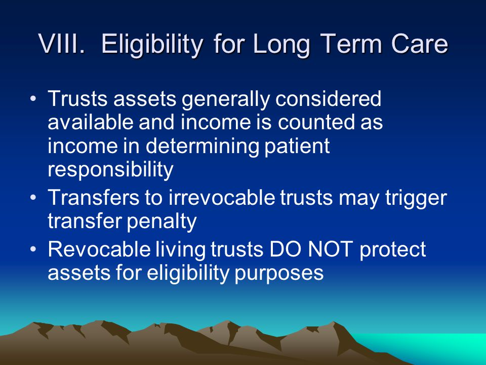 VIII. Eligibility for Long Term Care Trusts assets generally considered available and income is counted as income in determining patient responsibilit