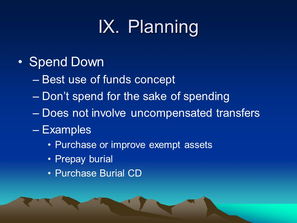 IX.Planning Spend Down –Best use of funds concept –Don't spend for the sake of spending –Does not involve uncompensated transfers –Examples Purchase o