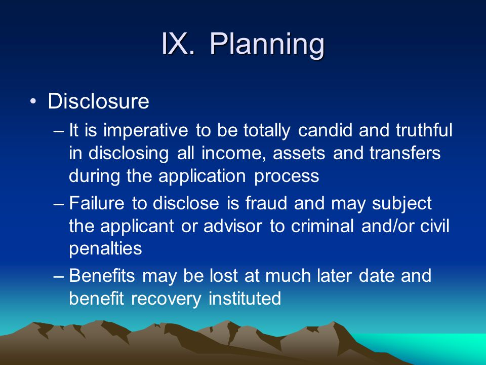 IX.Planning Disclosure –It is imperative to be totally candid and truthful in disclosing all income, assets and transfers during the application proce