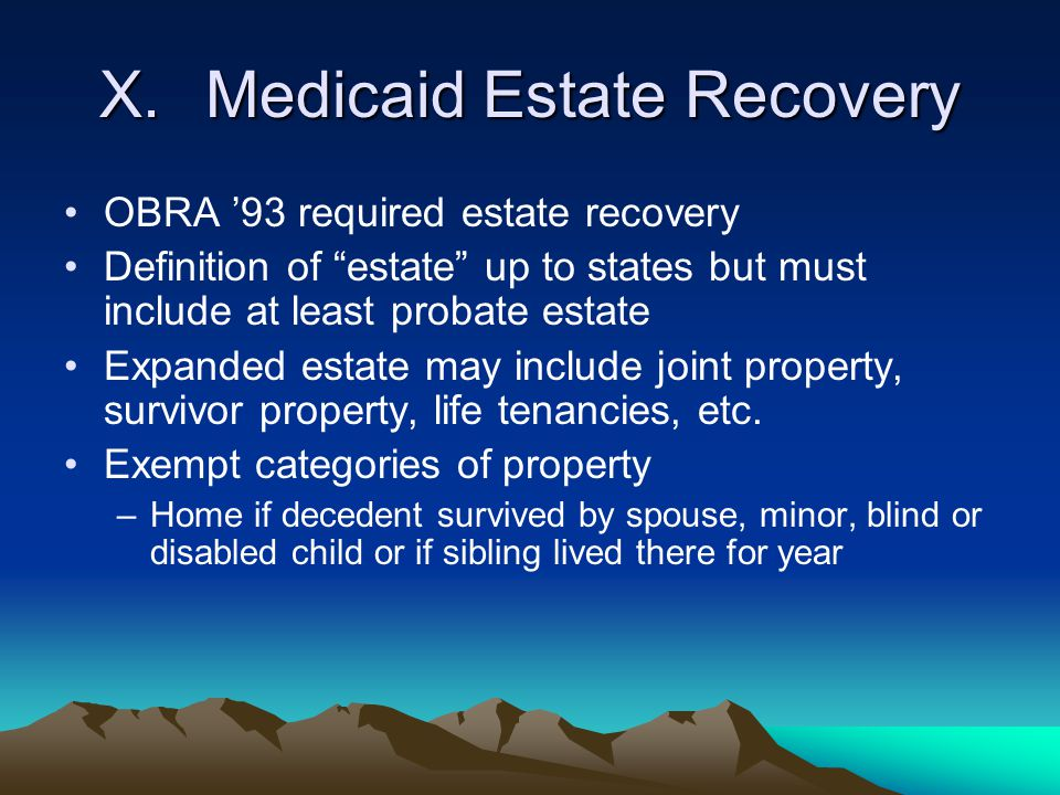 """X.Medicaid Estate Recovery OBRA '93 required estate recovery Definition of """"estate"""" up to states but must include at least probate estate Expanded est"""