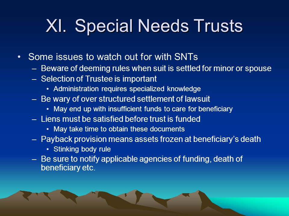 XI.Special Needs Trusts Some issues to watch out for with SNTs –Beware of deeming rules when suit is settled for minor or spouse –Selection of Trustee
