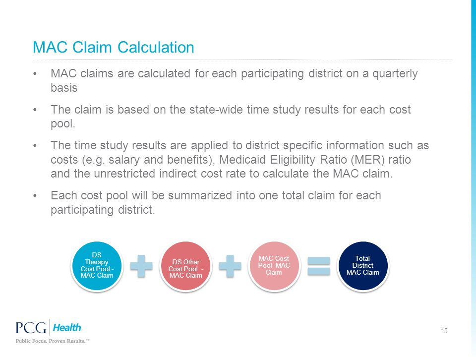 MAC Claim Calculation MAC claims are calculated for each participating district on a quarterly basis The claim is based on the state-wide time study results for each cost pool.