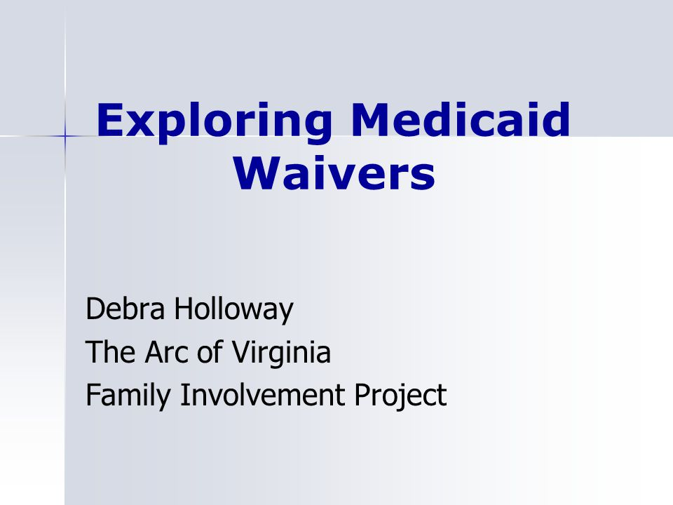 Exploring Medicaid Waivers Debra Holloway The Arc of Virginia Family Involvement Project