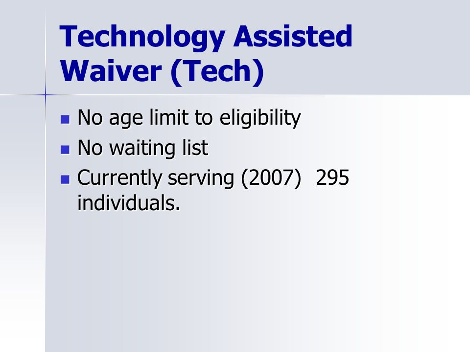 Technology Assisted Waiver (Tech) No age limit to eligibility No age limit to eligibility No waiting list No waiting list Currently serving (2007) 295 individuals.