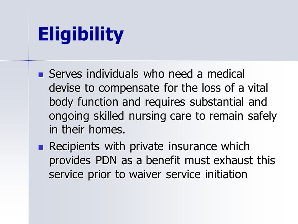 Eligibility Serves individuals who need a medical devise to compensate for the loss of a vital body function and requires substantial and ongoing skilled nursing care to remain safely in their homes.