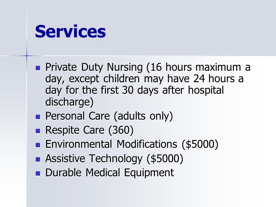 Services Private Duty Nursing (16 hours maximum a day, except children may have 24 hours a day for the first 30 days after hospital discharge) Private Duty Nursing (16 hours maximum a day, except children may have 24 hours a day for the first 30 days after hospital discharge) Personal Care (adults only) Personal Care (adults only) Respite Care (360) Respite Care (360) Environmental Modifications ($5000) Environmental Modifications ($5000) Assistive Technology ($5000) Assistive Technology ($5000) Durable Medical Equipment Durable Medical Equipment