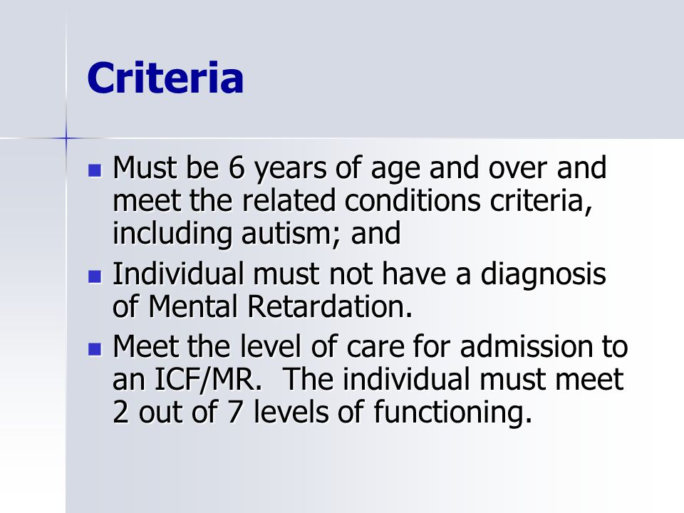 Criteria Must be 6 years of age and over and meet the related conditions criteria, including autism; and Must be 6 years of age and over and meet the related conditions criteria, including autism; and Individual must not have a diagnosis of Mental Retardation.