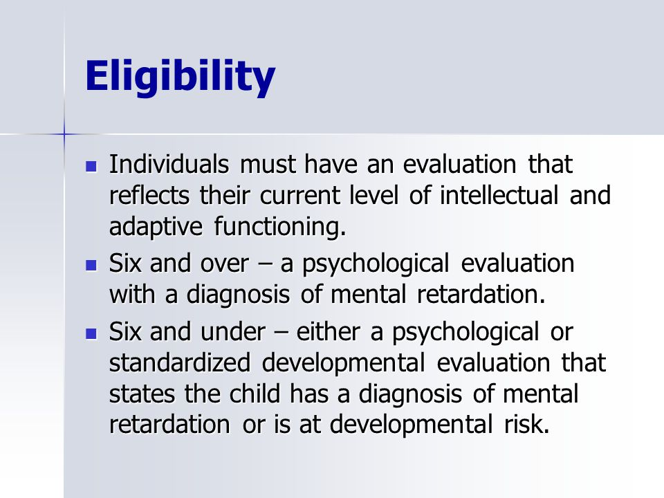 Eligibility Individuals must have an evaluation that reflects their current level of intellectual and adaptive functioning.