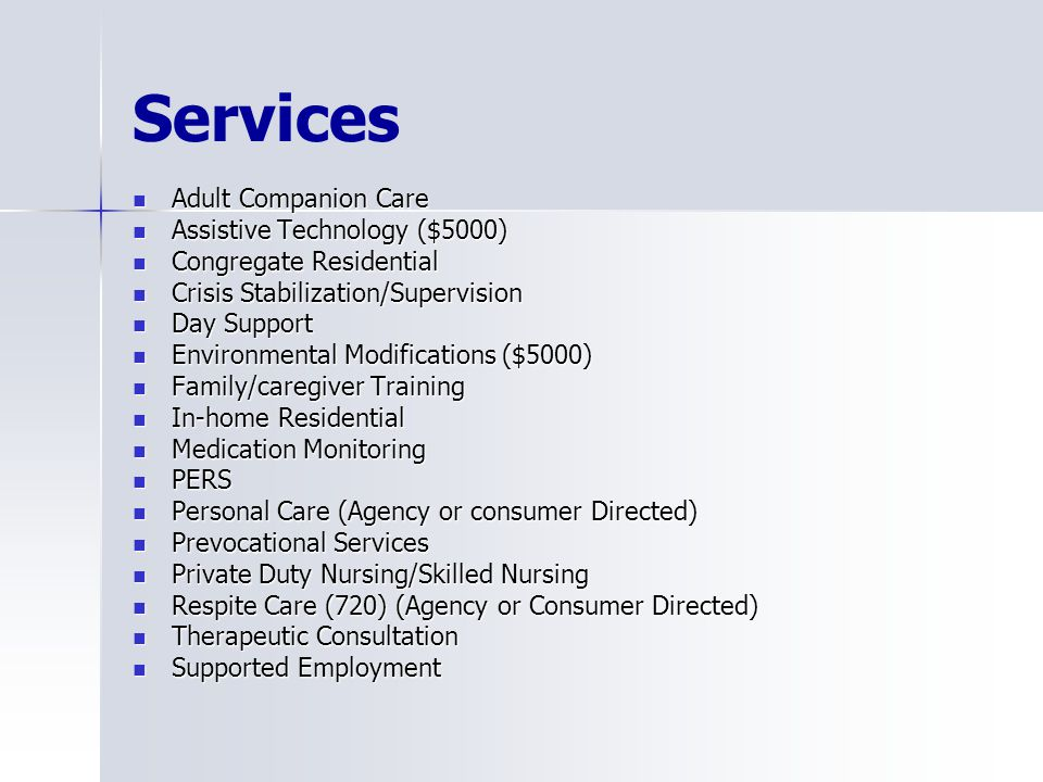 Services Adult Companion Care Adult Companion Care Assistive Technology ($5000) Assistive Technology ($5000) Congregate Residential Congregate Residential Crisis Stabilization/Supervision Crisis Stabilization/Supervision Day Support Day Support Environmental Modifications ($5000) Environmental Modifications ($5000) Family/caregiver Training Family/caregiver Training In-home Residential In-home Residential Medication Monitoring Medication Monitoring PERS PERS Personal Care (Agency or consumer Directed) Personal Care (Agency or consumer Directed) Prevocational Services Prevocational Services Private Duty Nursing/Skilled Nursing Private Duty Nursing/Skilled Nursing Respite Care (720) (Agency or Consumer Directed) Respite Care (720) (Agency or Consumer Directed) Therapeutic Consultation Therapeutic Consultation Supported Employment Supported Employment