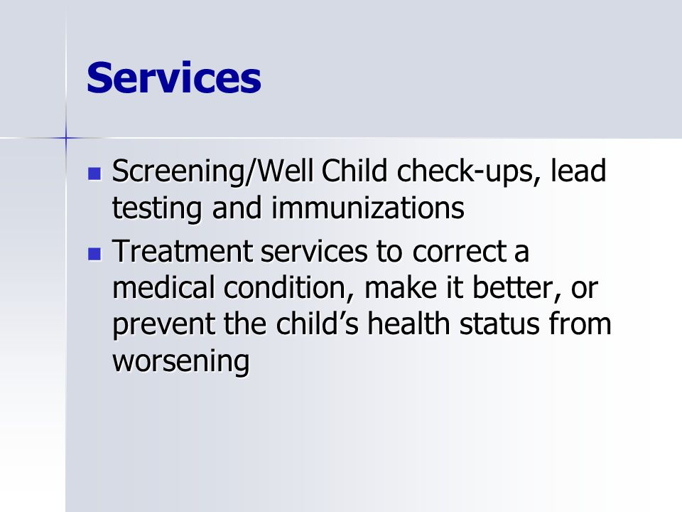 Services Screening/Well Child check-ups, lead testing and immunizations Screening/Well Child check-ups, lead testing and immunizations Treatment services to correct a medical condition, make it better, or prevent the child's health status from worsening Treatment services to correct a medical condition, make it better, or prevent the child's health status from worsening