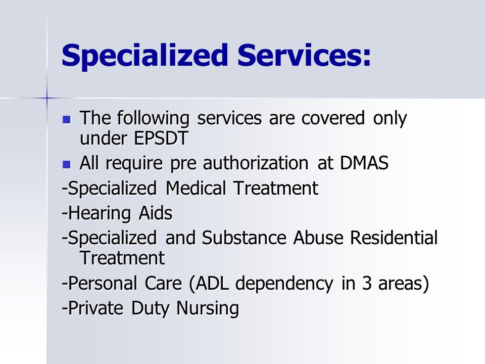 Specialized Services: The following services are covered only under EPSDT The following services are covered only under EPSDT All require pre authorization at DMAS All require pre authorization at DMAS -Specialized Medical Treatment -Hearing Aids -Specialized and Substance Abuse Residential Treatment -Personal Care (ADL dependency in 3 areas) -Private Duty Nursing