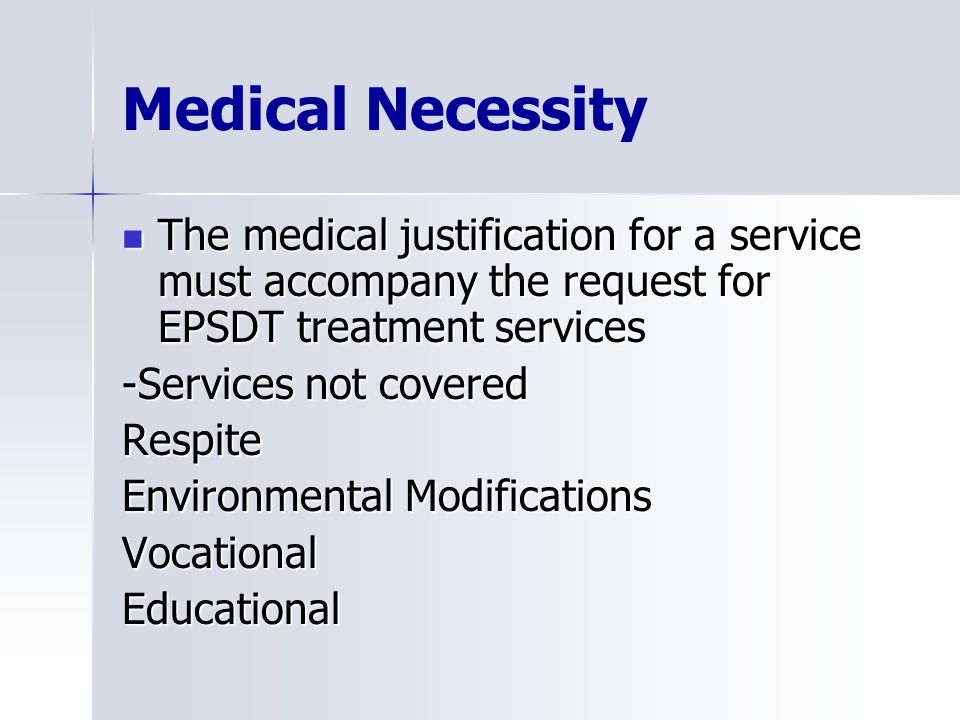Medical Necessity The medical justification for a service must accompany the request for EPSDT treatment services The medical justification for a service must accompany the request for EPSDT treatment services -Services not covered Respite Environmental Modifications VocationalEducational