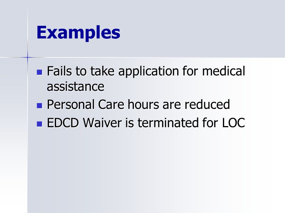 Examples Fails to take application for medical assistance Fails to take application for medical assistance Personal Care hours are reduced Personal Care hours are reduced EDCD Waiver is terminated for LOC EDCD Waiver is terminated for LOC