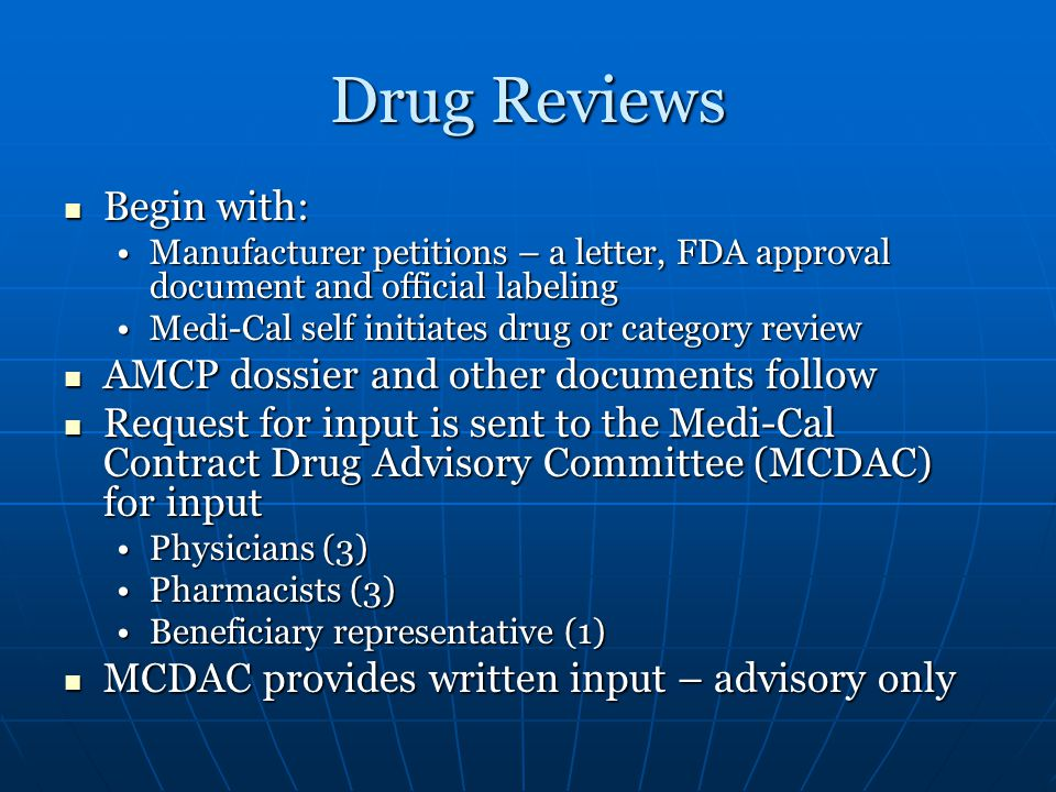 Drug Reviews Begin with: Begin with: Manufacturer petitions – a letter, FDA approval document and official labelingManufacturer petitions – a letter, FDA approval document and official labeling Medi-Cal self initiates drug or category reviewMedi-Cal self initiates drug or category review AMCP dossier and other documents follow AMCP dossier and other documents follow Request for input is sent to the Medi-Cal Contract Drug Advisory Committee (MCDAC) for input Request for input is sent to the Medi-Cal Contract Drug Advisory Committee (MCDAC) for input Physicians (3)Physicians (3) Pharmacists (3)Pharmacists (3) Beneficiary representative (1)Beneficiary representative (1) MCDAC provides written input – advisory only MCDAC provides written input – advisory only