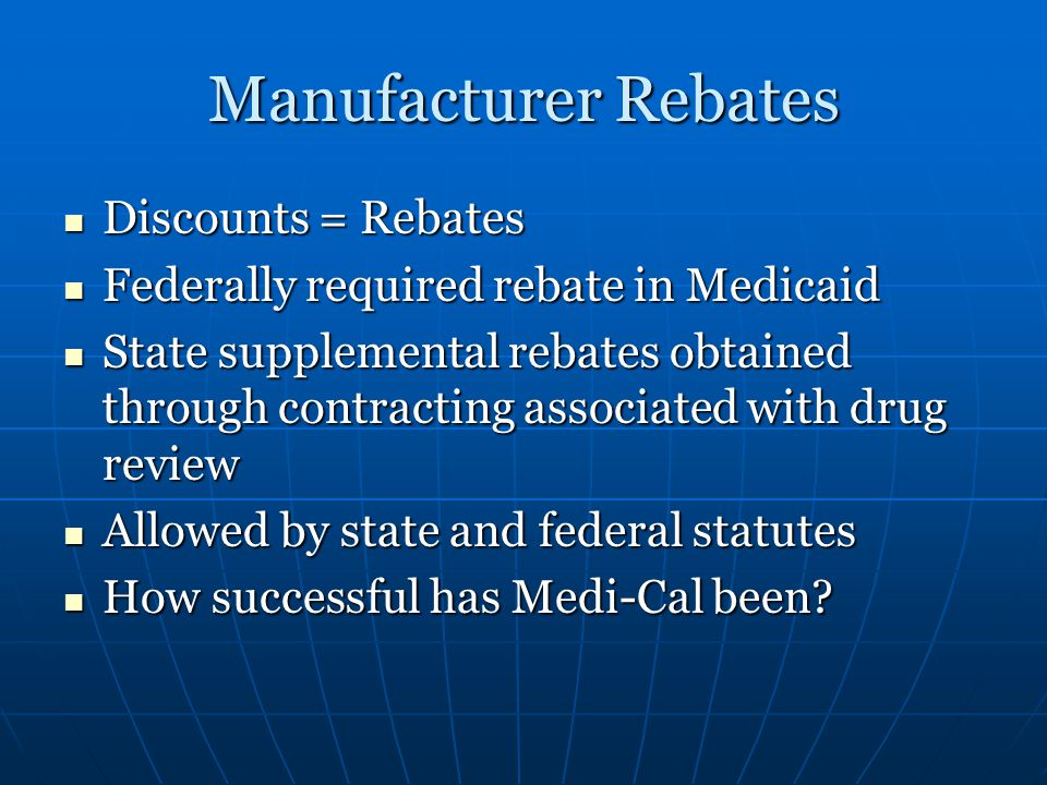 Manufacturer Rebates Discounts = Rebates Discounts = Rebates Federally required rebate in Medicaid Federally required rebate in Medicaid State supplemental rebates obtained through contracting associated with drug review State supplemental rebates obtained through contracting associated with drug review Allowed by state and federal statutes Allowed by state and federal statutes How successful has Medi-Cal been.