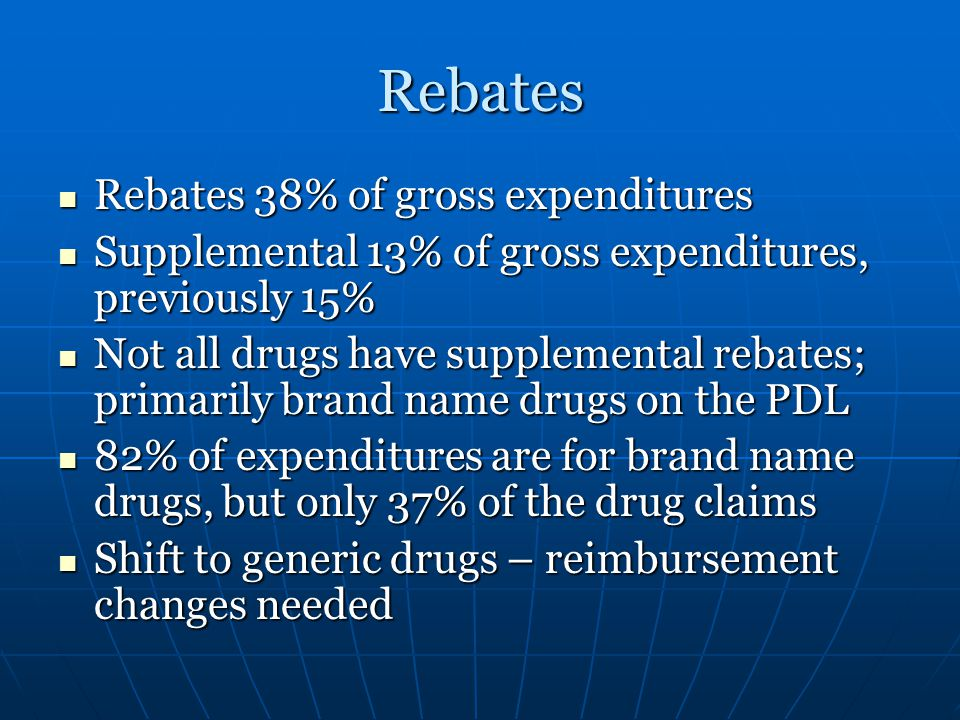 Rebates Rebates 38% of gross expenditures Rebates 38% of gross expenditures Supplemental 13% of gross expenditures, previously 15% Supplemental 13% of gross expenditures, previously 15% Not all drugs have supplemental rebates; primarily brand name drugs on the PDL Not all drugs have supplemental rebates; primarily brand name drugs on the PDL 82% of expenditures are for brand name drugs, but only 37% of the drug claims 82% of expenditures are for brand name drugs, but only 37% of the drug claims Shift to generic drugs – reimbursement changes needed Shift to generic drugs – reimbursement changes needed