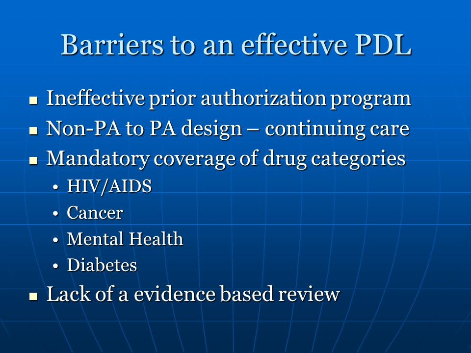 Barriers to an effective PDL Ineffective prior authorization program Ineffective prior authorization program Non-PA to PA design – continuing care Non-PA to PA design – continuing care Mandatory coverage of drug categories Mandatory coverage of drug categories HIV/AIDSHIV/AIDS CancerCancer Mental HealthMental Health DiabetesDiabetes Lack of a evidence based review Lack of a evidence based review