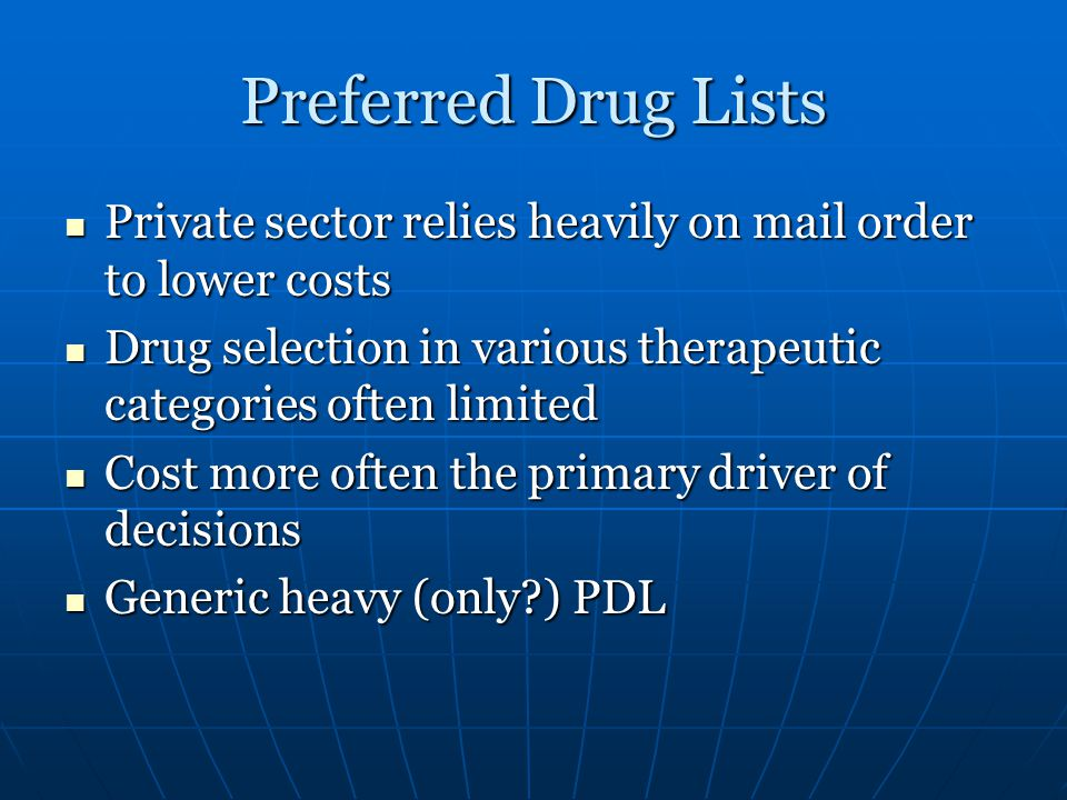 Preferred Drug Lists Private sector relies heavily on mail order to lower costs Private sector relies heavily on mail order to lower costs Drug selection in various therapeutic categories often limited Drug selection in various therapeutic categories often limited Cost more often the primary driver of decisions Cost more often the primary driver of decisions Generic heavy (only ) PDL Generic heavy (only ) PDL