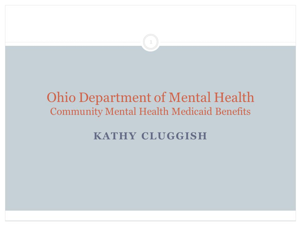Ohio Department of Mental Health Community Mental Health Medicaid Benefits KATHY CLUGGISH 1