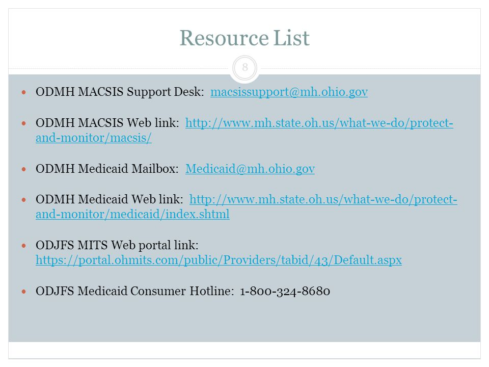 Resource List ODMH MACSIS Support Desk: macsissupport@mh.ohio.govmacsissupport@mh.ohio.gov ODMH MACSIS Web link: http://www.mh.state.oh.us/what-we-do/protect- and-monitor/macsis/http://www.mh.state.oh.us/what-we-do/protect- and-monitor/macsis/ ODMH Medicaid Mailbox: Medicaid@mh.ohio.govMedicaid@mh.ohio.gov ODMH Medicaid Web link: http://www.mh.state.oh.us/what-we-do/protect- and-monitor/medicaid/index.shtmlhttp://www.mh.state.oh.us/what-we-do/protect- and-monitor/medicaid/index.shtml ODJFS MITS Web portal link: https://portal.ohmits.com/public/Providers/tabid/43/Default.aspx https://portal.ohmits.com/public/Providers/tabid/43/Default.aspx ODJFS Medicaid Consumer Hotline: 1-800-324-8680 8