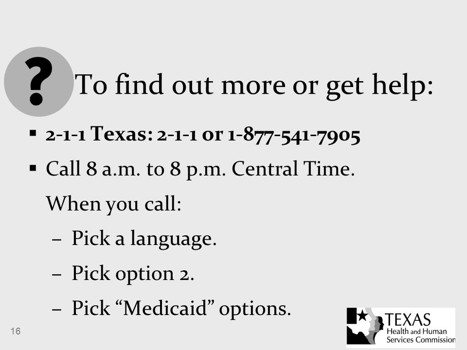 16 To find out more or get help:  2-1-1 Texas: 2-1-1 or 1-877-541-7905  Call 8 a.m.